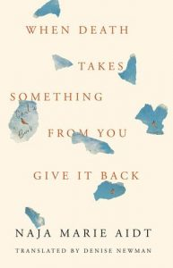 نایا ماریه آیْت، ترجمهی دنیس نیومن، آن هنگام که مرگ چیزی از تو ستاند، آن را باز ستان (۲۰۱۹)  When Death Takes Something from You Give It Back: Carl's Book by Naja Marie Aidt, Denise J. Newman (Contributor)